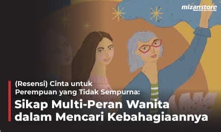 (Resensi) Cinta untuk Perempuan yang Tidak Sempurna: Sikap Multi-Peran Wanita dalam Mencari Kebahagiaannya