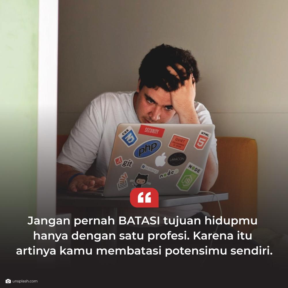 Jangan pernah batasi tujuan hidupmu hanya dengan satu profesi. Karena itu artinya kamu membatas potensimu sendiri.